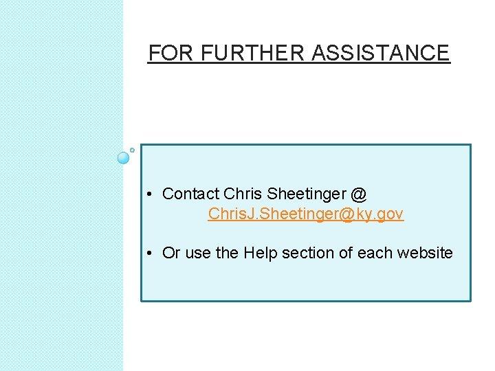 FOR FURTHER ASSISTANCE • Contact Chris Sheetinger @ Chris. J. Sheetinger@ky. gov • Or