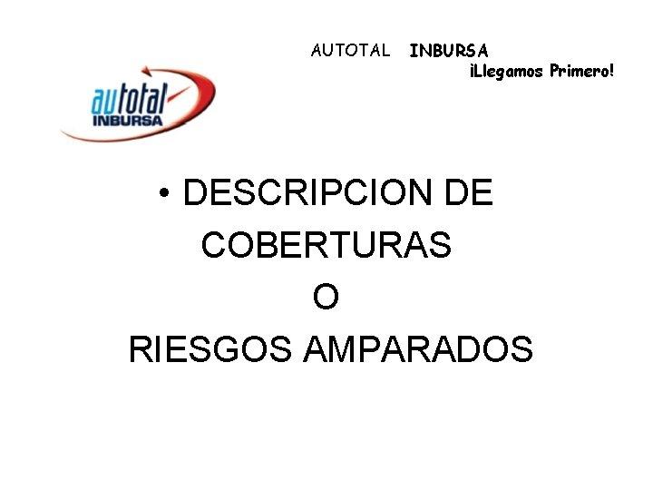 AUTOTAL INBURSA ¡Llegamos Primero! • DESCRIPCION DE COBERTURAS O RIESGOS AMPARADOS