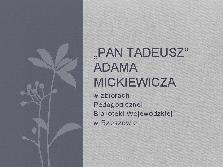 """""""PAN TADEUSZ"""" ADAMA MICKIEWICZA w zbiorach Pedagogicznej Biblioteki Wojewódzkiej w Rzeszowie"""
