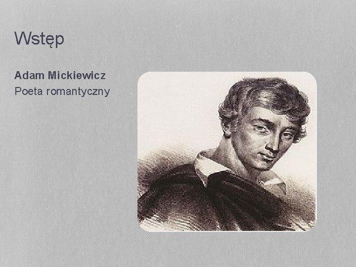 Wstęp Adam Mickiewicz Poeta romantyczny