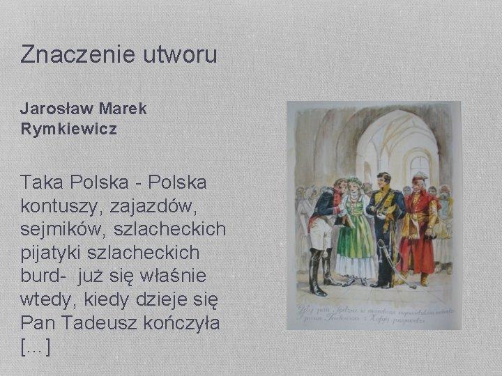 Znaczenie utworu Jarosław Marek Rymkiewicz Taka Polska - Polska kontuszy, zajazdów, sejmików, szlacheckich pijatyki