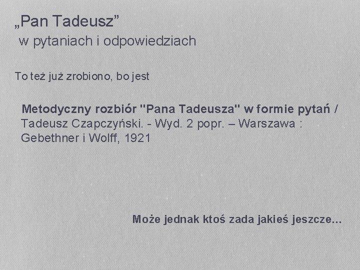 """""""Pan Tadeusz"""" w pytaniach i odpowiedziach To też już zrobiono, bo jest Metodyczny rozbiór"""