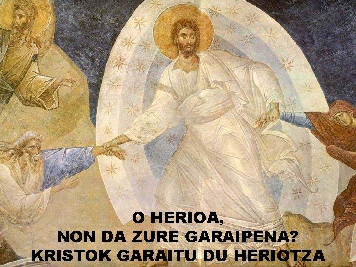 O HERIOA, NON DA ZURE GARAIPENA? KRISTOK GARAITU DU HERIOTZA
