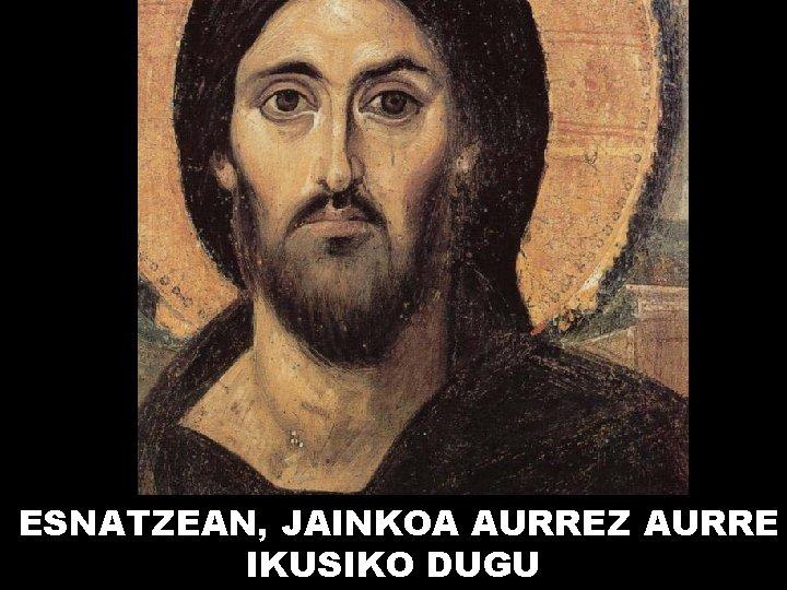 ESNATZEAN, JAINKOA AURREZ AURRE IKUSIKO DUGU