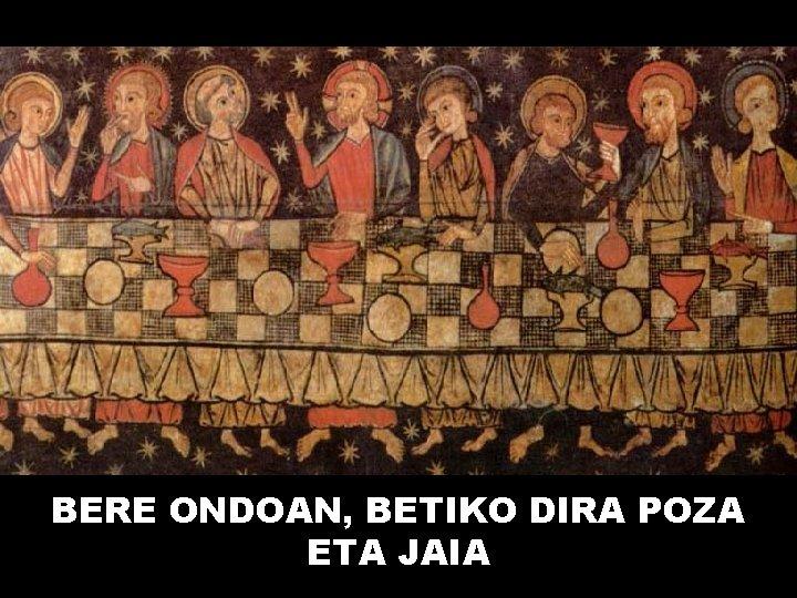 BERE ONDOAN, BETIKO DIRA POZA ETA JAIA