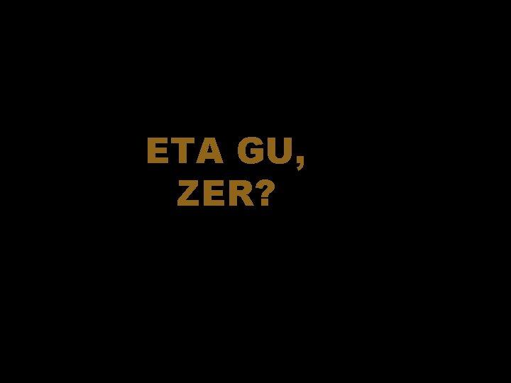 ETA GU, ZER?