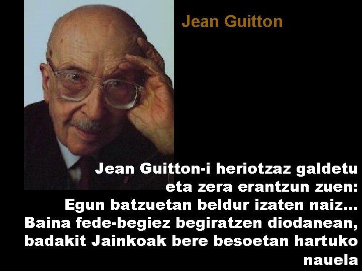 Jean Guitton-i heriotzaz galdetu eta zera erantzun zuen: Egun batzuetan beldur izaten naiz. .