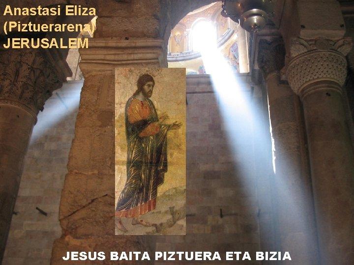 Anastasi Eliza (Piztuerarena) JERUSALEM JESUS BAITA PIZTUERA ETA BIZIA