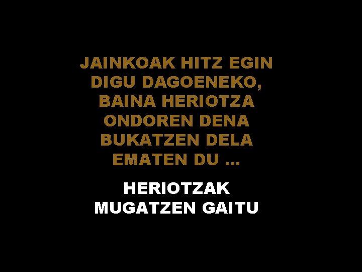 JAINKOAK HITZ EGIN DIGU DAGOENEKO, BAINA HERIOTZA ONDOREN DENA BUKATZEN DELA EMATEN DU. .