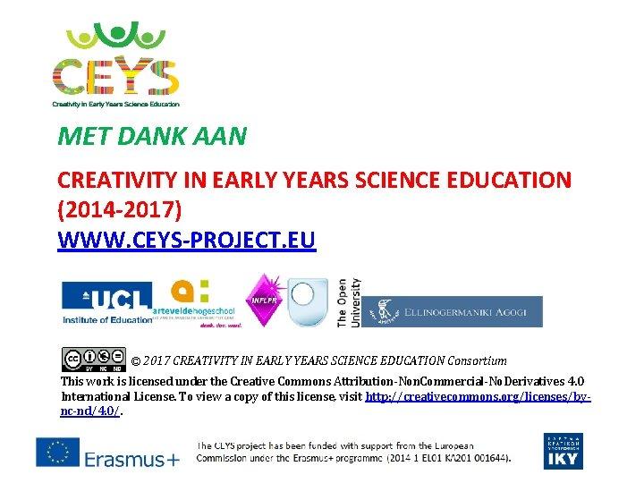 MET DANK AAN CREATIVITY IN EARLY YEARS SCIENCE EDUCATION (2014 -2017) WWW. CEYS-PROJECT. EU