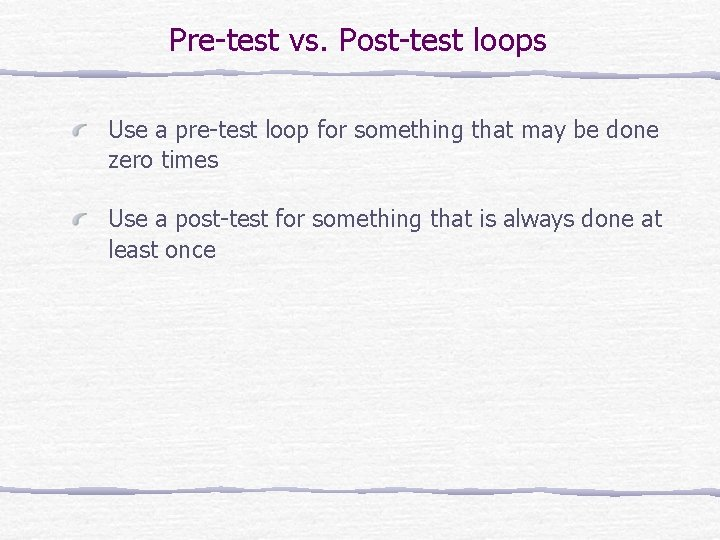 Pre-test vs. Post-test loops Use a pre-test loop for something that may be done