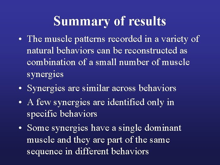 Summary of results • The muscle patterns recorded in a variety of natural behaviors