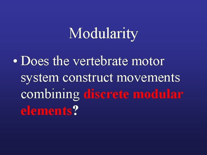 Modularity • Does the vertebrate motor system construct movements combining discrete modular elements?