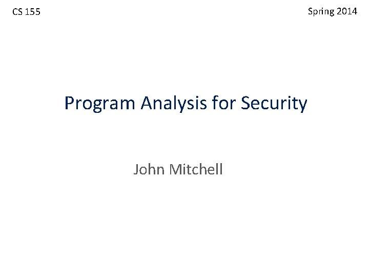 Spring 2014 CS 155 Program Analysis for Security John Mitchell