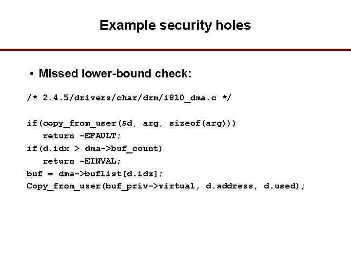 Example security holes • Missed lower-bound check: /* 2. 4. 5/drivers/char/drm/i 810_dma. c */