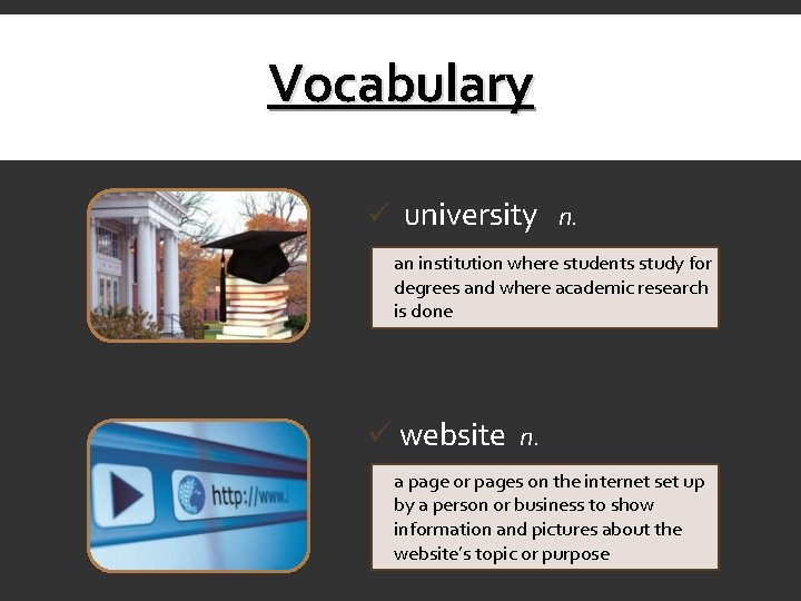 Vocabulary ü university n. an institution where students study for degrees and where academic