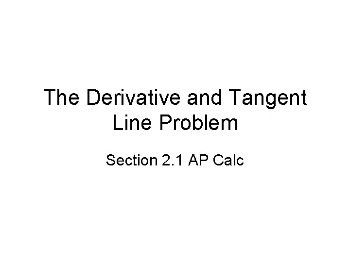 The Derivative and Tangent Line Problem Section 2. 1 AP Calc