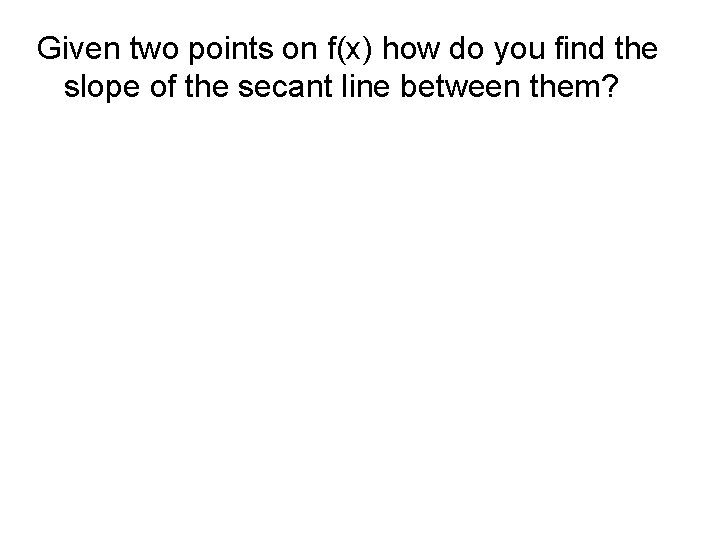 Given two points on f(x) how do you find the slope of the secant