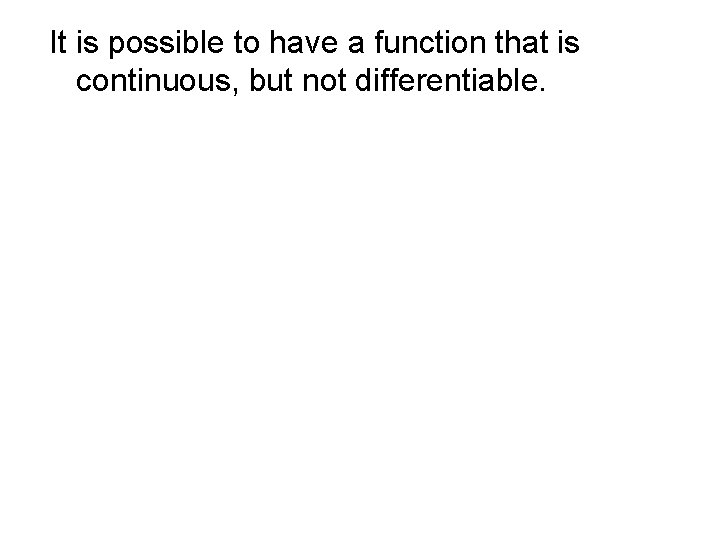 It is possible to have a function that is continuous, but not differentiable.