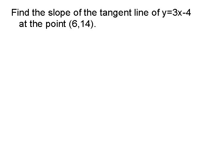 Find the slope of the tangent line of y=3 x-4 at the point (6,