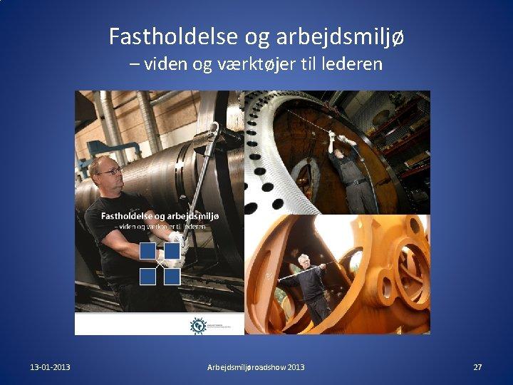 Fastholdelse og arbejdsmiljø – viden og værktøjer til lederen 13 -01 -2013 Arbejdsmiljøroadshow 2013