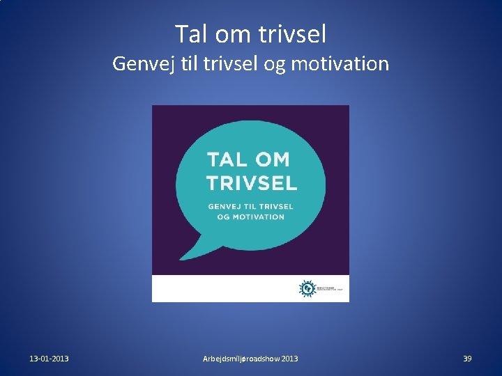 Tal om trivsel Genvej til trivsel og motivation 13 -01 -2013 Arbejdsmiljøroadshow 2013 39
