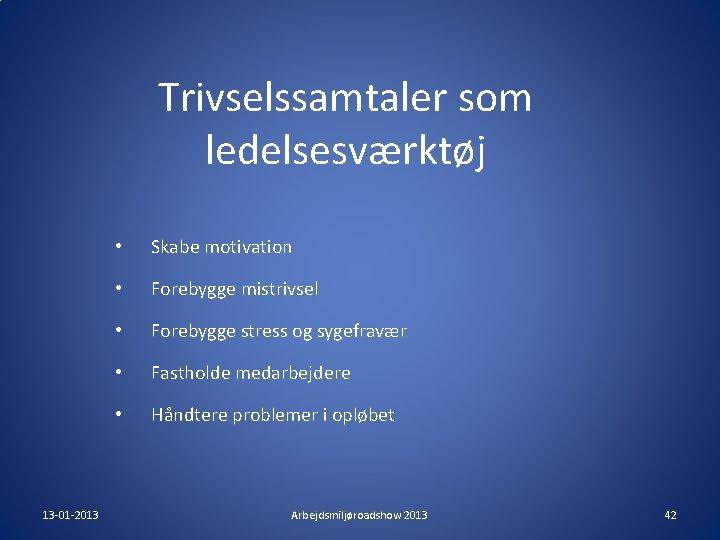 Trivselssamtaler som ledelsesværktøj 13 -01 -2013 • Skabe motivation • Forebygge mistrivsel • Forebygge