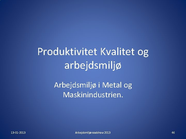 Produktivitet Kvalitet og arbejdsmiljø Arbejdsmiljø i Metal og Maskinindustrien. 13 -01 -2013 Arbejdsmiljøroadshow 2013