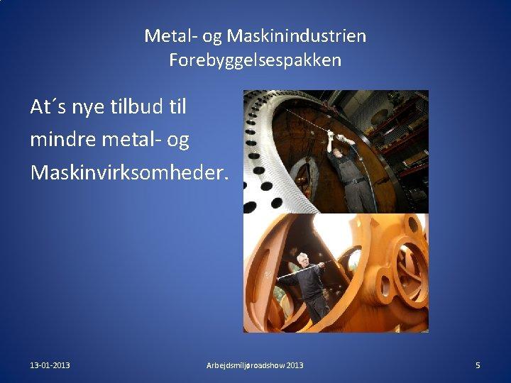 Metal- og Maskinindustrien Forebyggelsespakken At´s nye tilbud til mindre metal- og Maskinvirksomheder. 13 -01