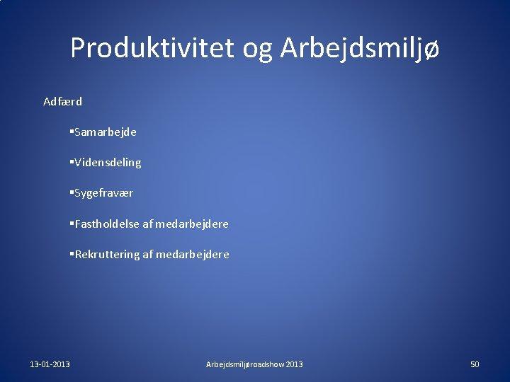 Produktivitet og Arbejdsmiljø Adfærd §Samarbejde §Vidensdeling §Sygefravær §Fastholdelse af medarbejdere §Rekruttering af medarbejdere 13