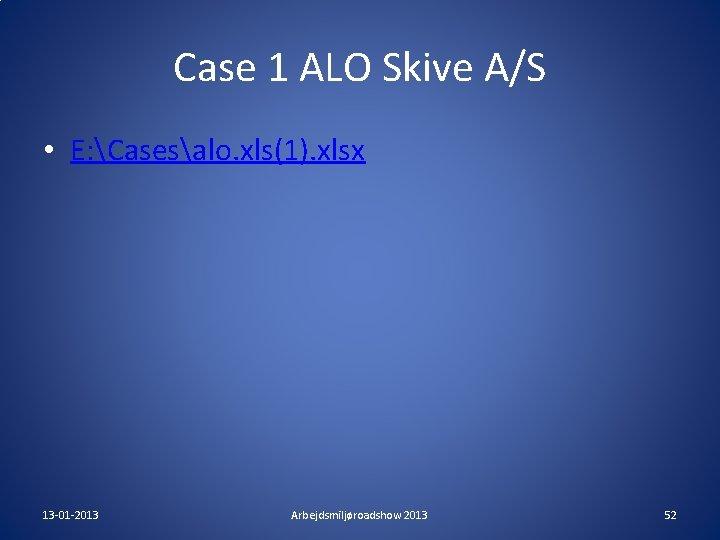 Case 1 ALO Skive A/S • E: Casesalo. xls(1). xlsx 13 -01 -2013 Arbejdsmiljøroadshow