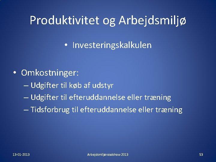 Produktivitet og Arbejdsmiljø • Investeringskalkulen • Omkostninger: – Udgifter til køb af udstyr –