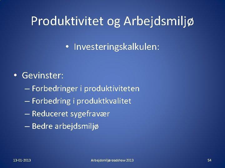 Produktivitet og Arbejdsmiljø • Investeringskalkulen: • Gevinster: – Forbedringer i produktiviteten – Forbedring i
