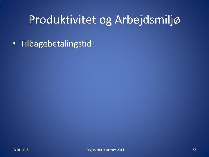 Produktivitet og Arbejdsmiljø • Tilbagebetalingstid: 13 -01 -2013 Arbejdsmiljøroadshow 2013 55