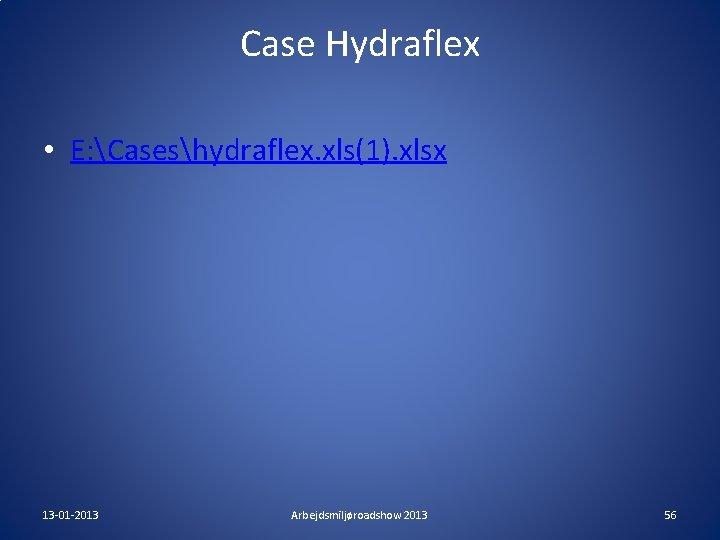 Case Hydraflex • E: Caseshydraflex. xls(1). xlsx 13 -01 -2013 Arbejdsmiljøroadshow 2013 56