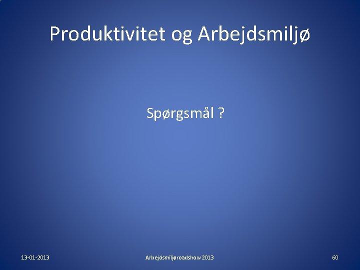Produktivitet og Arbejdsmiljø Spørgsmål ? 13 -01 -2013 Arbejdsmiljøroadshow 2013 60
