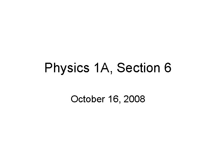 Physics 1 A, Section 6 October 16, 2008