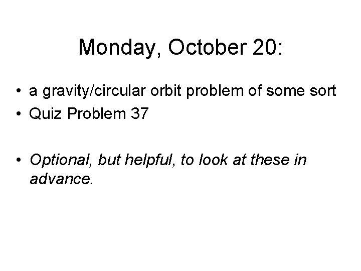 Monday, October 20: • a gravity/circular orbit problem of some sort • Quiz Problem