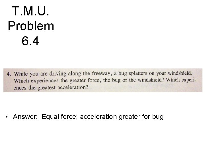 T. M. U. Problem 6. 4 • Answer: Equal force; acceleration greater for bug