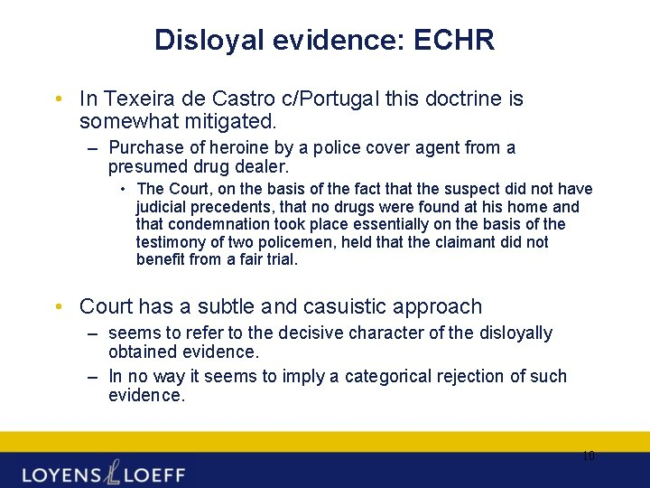 Disloyal evidence: ECHR • In Texeira de Castro c/Portugal this doctrine is somewhat mitigated.