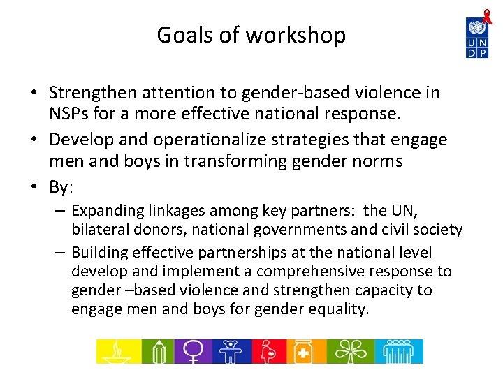 Goals of workshop • Strengthen attention to gender-based violence in NSPs for a more