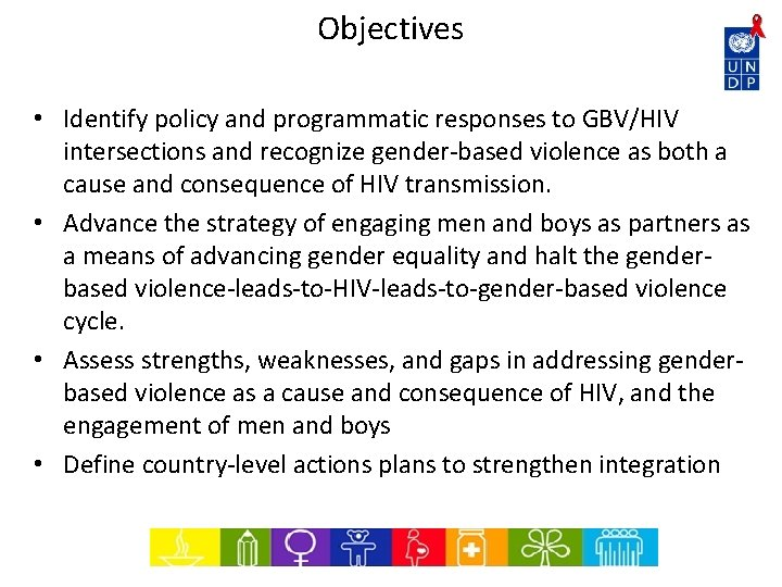 Objectives • Identify policy and programmatic responses to GBV/HIV intersections and recognize gender-based violence