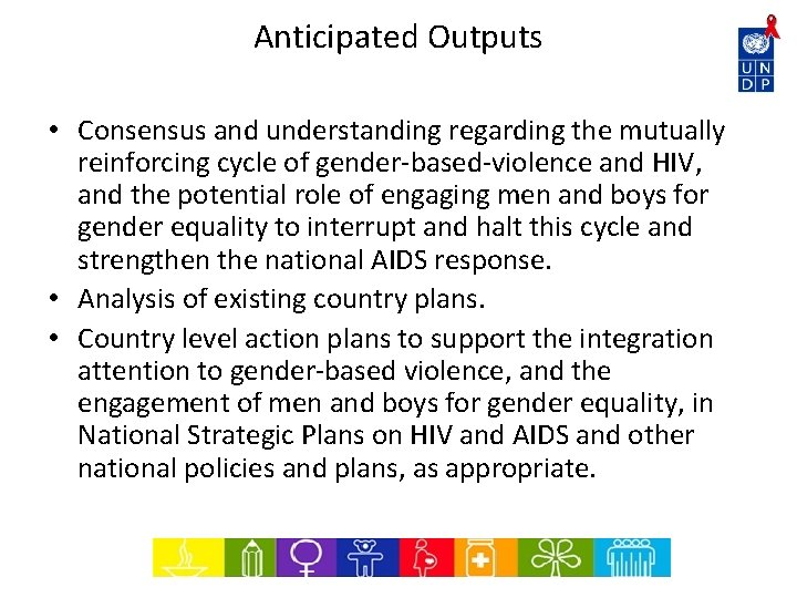 Anticipated Outputs • Consensus and understanding regarding the mutually reinforcing cycle of gender-based-violence and