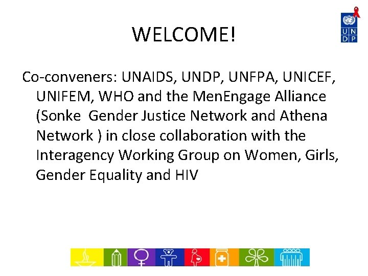 WELCOME! Co-conveners: UNAIDS, UNDP, UNFPA, UNICEF, UNIFEM, WHO and the Men. Engage Alliance (Sonke