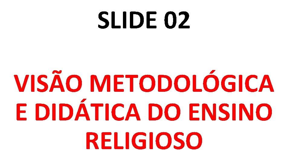 SLIDE 02 VISÃO METODOLÓGICA E DIDÁTICA DO ENSINO RELIGIOSO