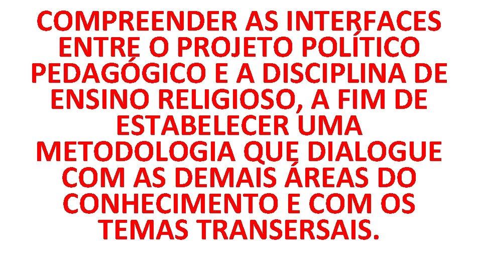 COMPREENDER AS INTERFACES ENTRE O PROJETO POLÍTICO PEDAGÓGICO E A DISCIPLINA DE ENSINO RELIGIOSO,