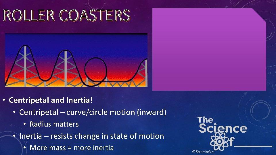 ROLLER COASTERS • Centripetal and Inertia! • Centripetal – curve/circle motion (inward) • Radius