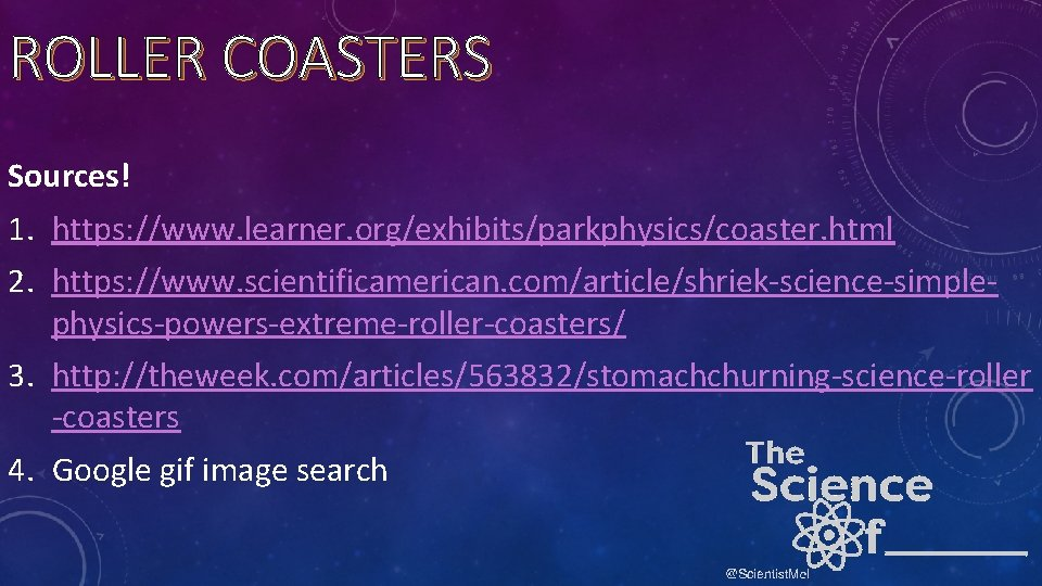 ROLLER COASTERS Sources! 1. https: //www. learner. org/exhibits/parkphysics/coaster. html 2. https: //www. scientificamerican. com/article/shriek-science-simplephysics-powers-extreme-roller-coasters/