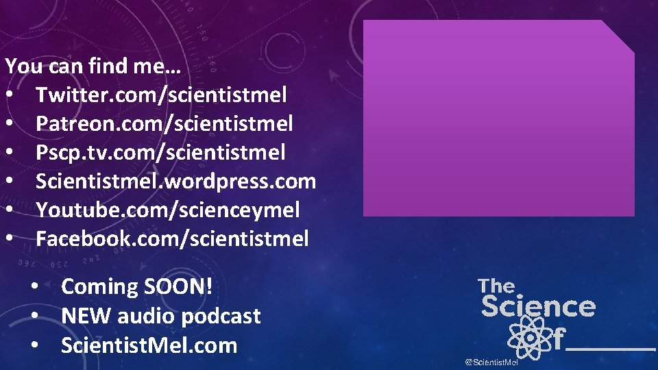 You can find me… • Twitter. com/scientistmel • Patreon. com/scientistmel • Pscp. tv. com/scientistmel