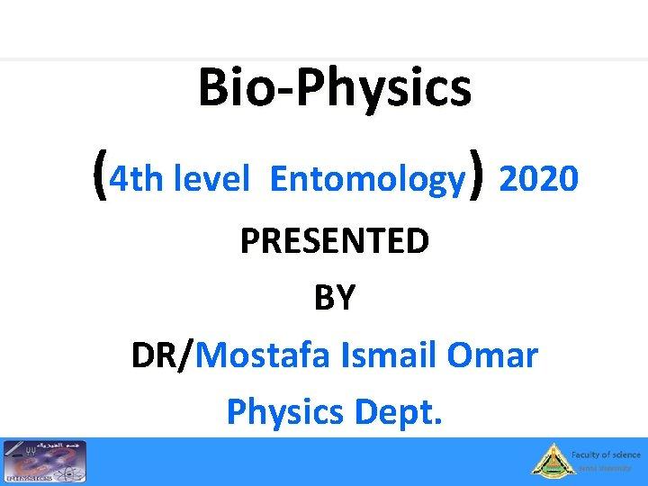 Bio-Physics (4 th level Entomology) 2020 PRESENTED BY DR/Mostafa Ismail Omar Physics Dept.